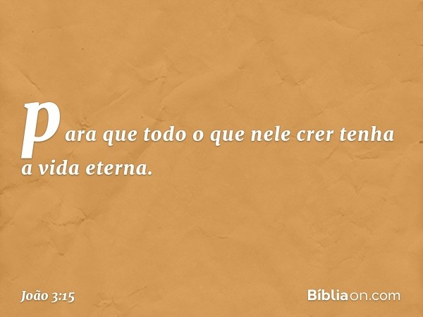 para que todo o que nele crer tenha a vida eterna. -- João 3:15