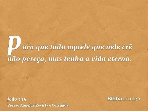 para que todo aquele que nele crê não pereça, mas tenha a vida eterna.