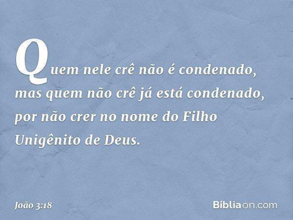 Quem nele crê não é condenado, mas quem não crê já está condenado, por não crer no nome do Filho Unigênito de Deus. -- João 3:18