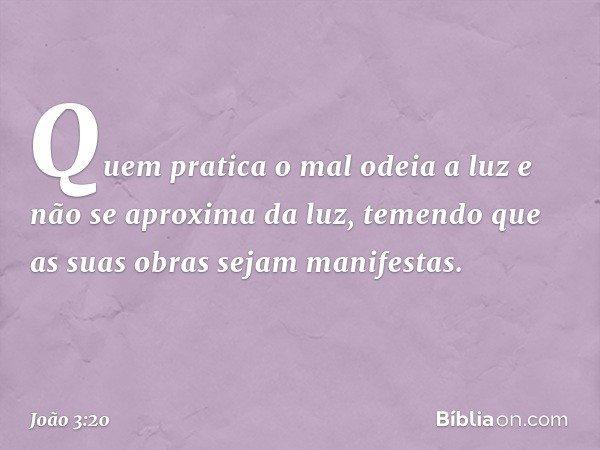 Quem pratica o mal odeia a luz e não se aproxima da luz, temendo que as suas obras sejam manifestas. -- João 3:20