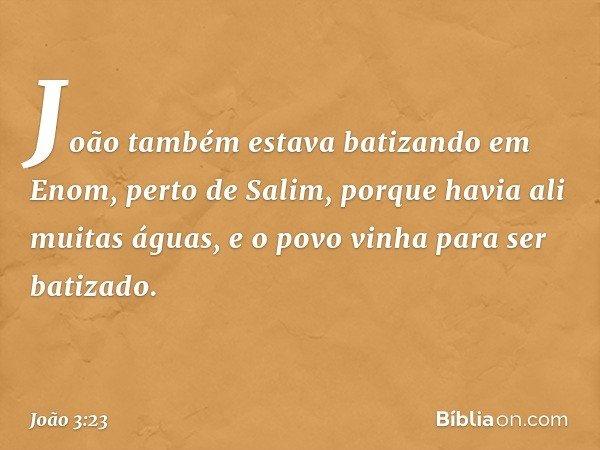 João também estava batizando em Enom, perto de Salim, porque havia ali muitas águas, e o povo vinha para ser batizado. -- João 3:23