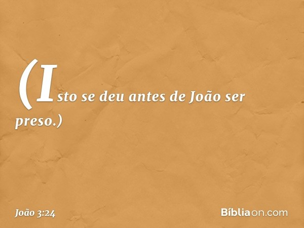 (Isto se deu antes de João ser preso.) -- João 3:24