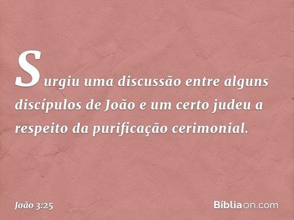 Surgiu uma discussão entre alguns discípulos de João e um certo judeu a respeito da purificação cerimonial. -- João 3:25