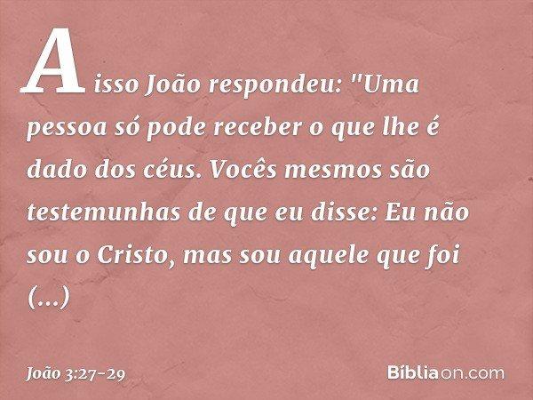 """A isso João respondeu: """"Uma pessoa só pode receber o que lhe é dado dos céus. Vocês mesmos são testemunhas de que eu disse: Eu não sou o Cristo, mas sou aquele"""