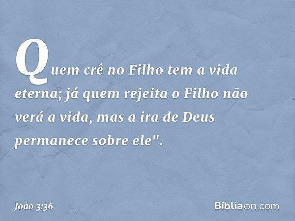 Quem crê no Filho tem a vida eterna; já quem rejeita o Filho não verá a vida, mas a ira de Deus permanece sobre ele