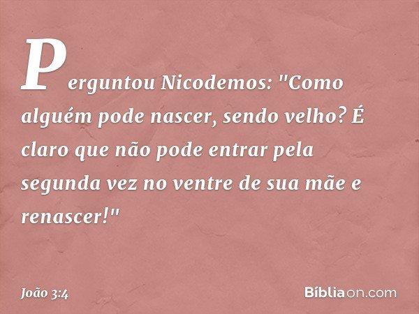 """Perguntou Nicodemos: """"Como alguém pode nascer, sendo velho? É claro que não pode entrar pela segunda vez no ventre de sua mãe e renascer!"""" -- João 3:4"""