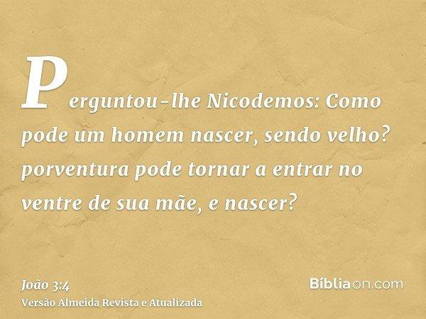 Perguntou-lhe Nicodemos: Como pode um homem nascer, sendo velho? porventura pode tornar a entrar no ventre de sua mãe, e nascer?