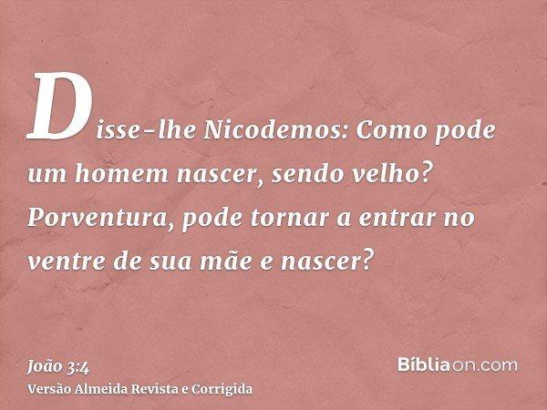 Disse-lhe Nicodemos: Como pode um homem nascer, sendo velho? Porventura, pode tornar a entrar no ventre de sua mãe e nascer?