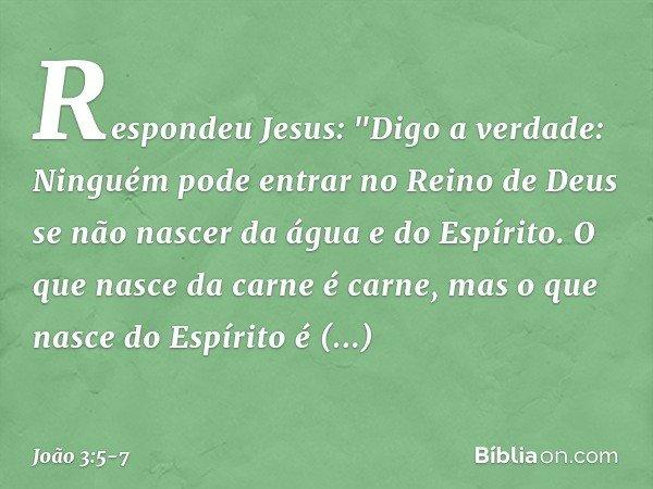 """Respondeu Jesus: """"Digo a verdade: Ninguém pode entrar no Reino de Deus se não nascer da água e do Espírito. O que nasce da carne é carne, mas o que nasce do Esp"""
