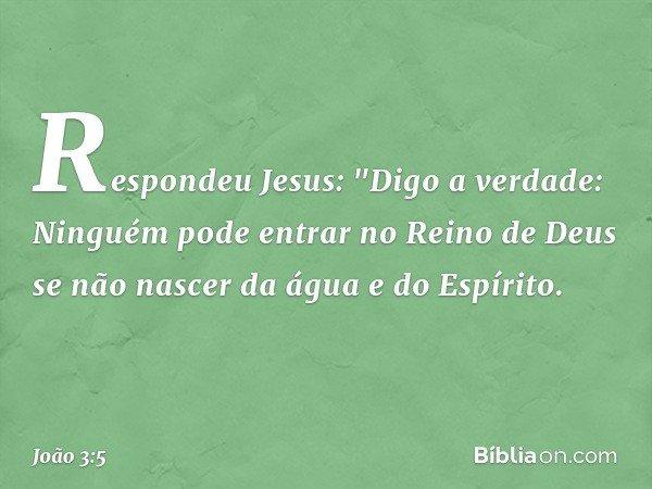 """Respondeu Jesus: """"Digo a verdade: Ninguém pode entrar no Reino de Deus se não nascer da água e do Espírito. -- João 3:5"""