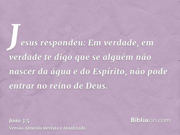Jesus respondeu: Em verdade, em verdade te digo que se alguém não nascer da água e do Espírito, não pode entrar no reino de Deus.