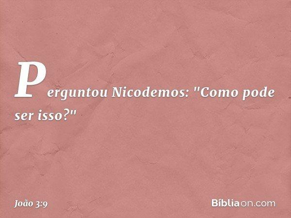 Perguntou Nicodemos: