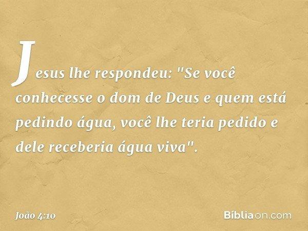 """Jesus lhe respondeu: """"Se você conhecesse o dom de Deus e quem está pedindo água, você lhe teria pedido e dele receberia água viva"""". -- João 4:10"""