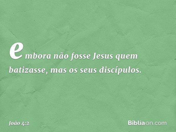 embora não fosse Jesus quem batizasse, mas os seus discípulos. -- João 4:2