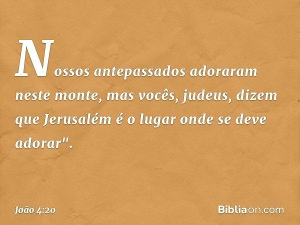 """Nossos antepassados adoraram neste monte, mas vocês, judeus, dizem que Jerusalém é o lugar onde se deve adorar"""". -- João 4:20"""