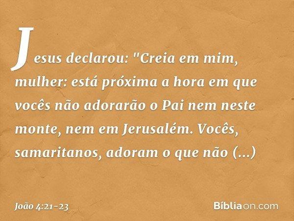 """Jesus declarou: """"Creia em mim, mulher: está próxima a hora em que vocês não adorarão o Pai nem neste monte, nem em Jerusalém. Vocês, samaritanos, adoram o que n"""