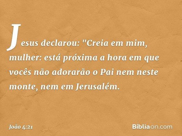 """Jesus declarou: """"Creia em mim, mulher: está próxima a hora em que vocês não adorarão o Pai nem neste monte, nem em Jerusalém. -- João 4:21"""
