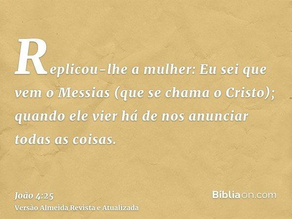 Replicou-lhe a mulher: Eu sei que vem o Messias (que se chama o Cristo); quando ele vier há de nos anunciar todas as coisas.