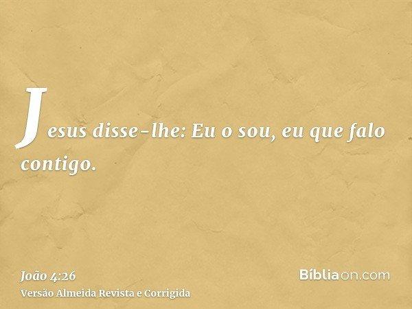 Jesus disse-lhe: Eu o sou, eu que falo contigo.