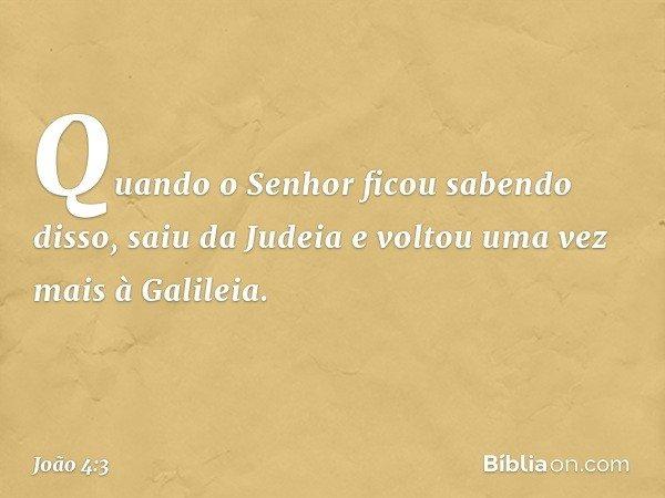 Quando o Senhor ficou sabendo disso, saiu da Judeia e voltou uma vez mais à Galileia. -- João 4:3