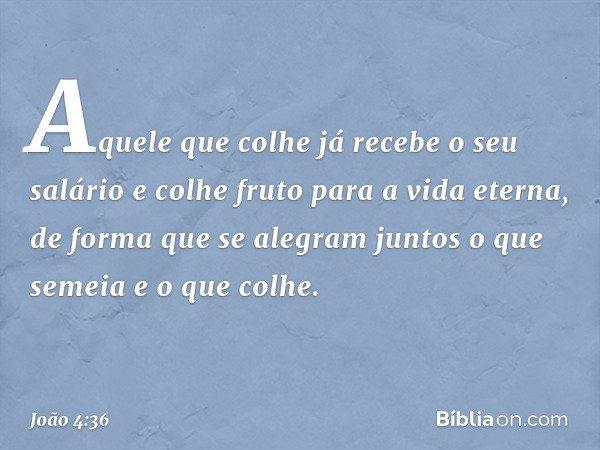 Aquele que colhe já recebe o seu salário e colhe fruto para a vida eterna, de forma que se alegram juntos o que semeia e o que colhe. -- João 4:36