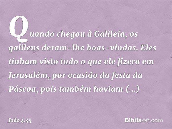 Quando chegou à Galileia, os galileus deram-lhe boas-vindas. Eles tinham visto tudo o que ele fizera em Jerusalém, por ocasião da festa da Páscoa, pois também h