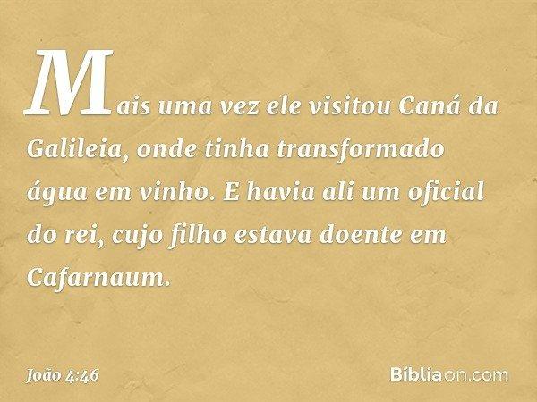 Mais uma vez ele visitou Caná da Galileia, onde tinha transformado água em vinho. E havia ali um oficial do rei, cujo filho estava doente em Cafarnaum. -- João