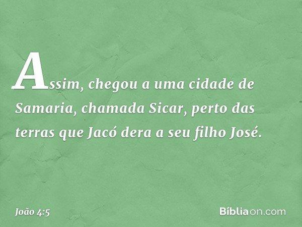 Assim, chegou a uma cidade de Samaria, chamada Sicar, perto das terras que Jacó dera a seu filho José. -- João 4:5
