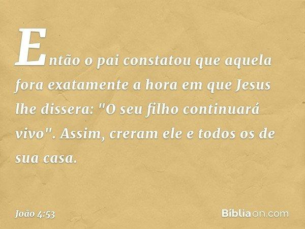 """Então o pai constatou que aquela fora exatamente a hora em que Jesus lhe dissera: """"O seu filho continuará vivo"""". Assim, creram ele e todos os de sua casa. -- Jo"""