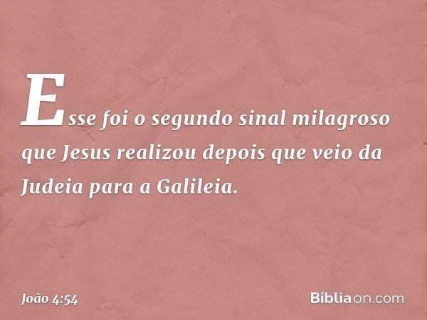 Esse foi o segundo sinal milagroso que Jesus realizou depois que veio da Judeia para a Galileia. -- João 4:54