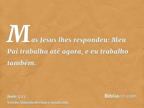 Mas Jesus lhes respondeu: Meu Pai trabalha até agora, e eu trabalho também.