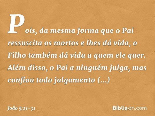 Pois, da mesma forma que o Pai ressuscita os mortos e lhes dá vida, o Filho também dá vida a quem ele quer. Além disso, o Pai a ninguém julga, mas confiou todo
