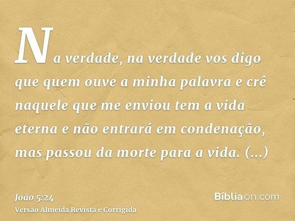 Na verdade, na verdade vos digo que quem ouve a minha palavra e crê naquele que me enviou tem a vida eterna e não entrará em condenação, mas passou da morte par