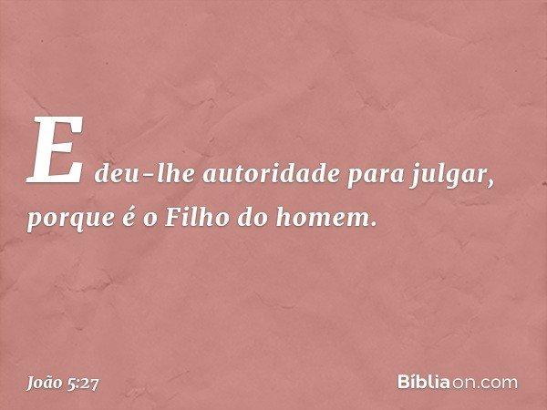 E deu-lhe autoridade para julgar, porque é o Filho do homem. -- João 5:27