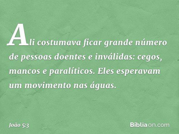 Ali costumava ficar grande número de pessoas doentes e inválidas: cegos, mancos e paralíticos. Eles esperavam um movimento nas águas. -- João 5:3