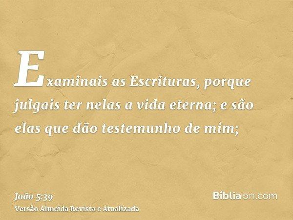 Examinais as Escrituras, porque julgais ter nelas a vida eterna; e são elas que dão testemunho de mim;