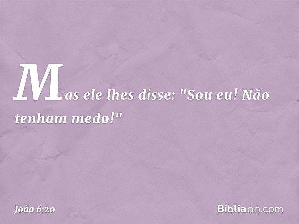"""Mas ele lhes disse: """"Sou eu! Não tenham medo!"""" -- João 6:20"""
