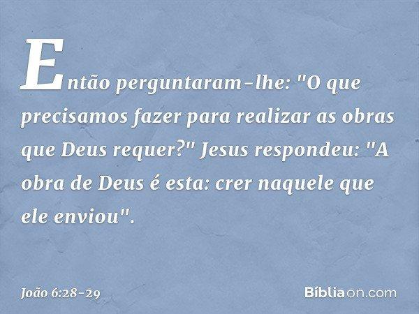 """Então perguntaram-lhe: """"O que precisamos fazer para realizar as obras que Deus requer?"""" Jesus respondeu: """"A obra de Deus é esta: crer naquele que ele enviou"""". -"""