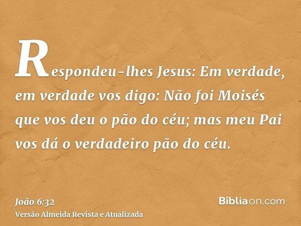 Respondeu-lhes Jesus: Em verdade, em verdade vos digo: Não foi Moisés que vos deu o pão do céu; mas meu Pai vos dá o verdadeiro pão do céu.