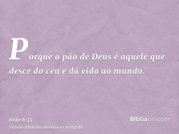 Porque o pão de Deus é aquele que desce do céu e dá vida ao mundo.