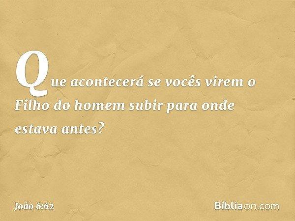 Que acontecerá se vocês virem o Filho do homem subir para onde estava antes? -- João 6:62