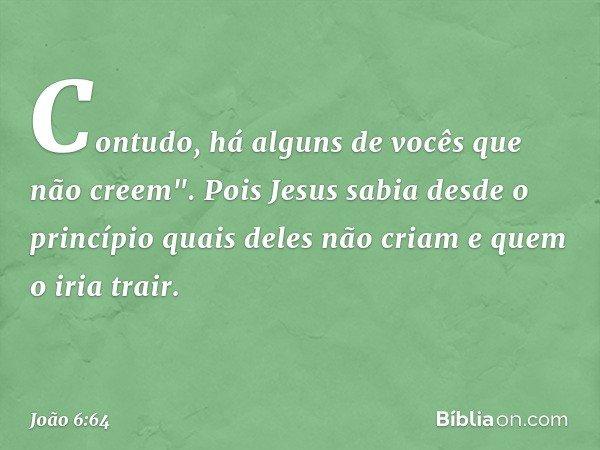 """Contudo, há alguns de vocês que não creem"""". Pois Jesus sabia desde o princípio quais deles não criam e quem o iria trair. -- João 6:64"""