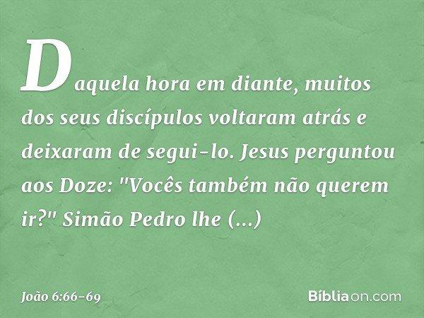 Daquela hora em diante, muitos dos seus discípulos voltaram atrás e deixaram de segui-lo. Jesus perguntou aos Doze: