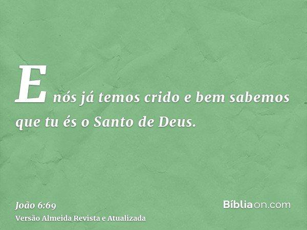 E nós já temos crido e bem sabemos que tu és o Santo de Deus.