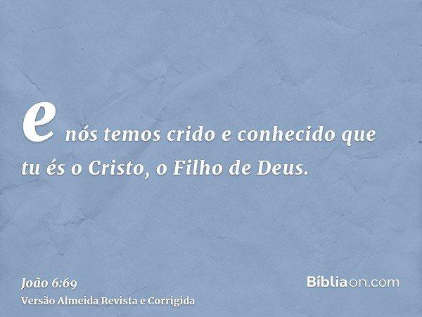 e nós temos crido e conhecido que tu és o Cristo, o Filho de Deus.