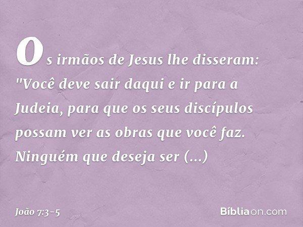 """os irmãos de Jesus lhe disseram: """"Você deve sair daqui e ir para a Judeia, para que os seus discípulos possam ver as obras que você faz. Ninguém que deseja ser"""