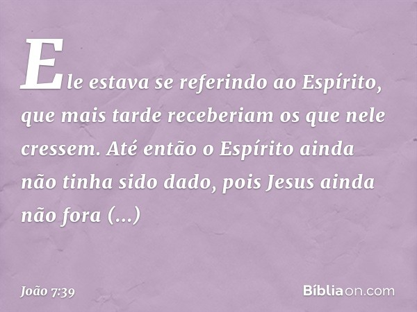 Ele estava se referindo ao Espírito, que mais tarde receberiam os que nele cressem. Até então o Espírito ainda não tinha sido dado, pois Jesus ainda não fora gl