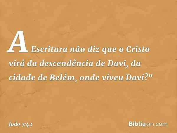 A Escritura não diz que o Cristo virá da descendência de Davi, da cidade de Belém, onde viveu Davi?