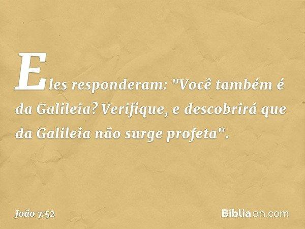 """Eles responderam: """"Você também é da Galileia? Verifique, e descobrirá que da Galileia não surge profeta"""". -- João 7:52"""