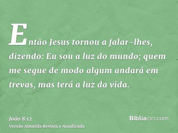 Então Jesus tornou a falar-lhes, dizendo: Eu sou a luz do mundo; quem me segue de modo algum andará em trevas, mas terá a luz da vida.